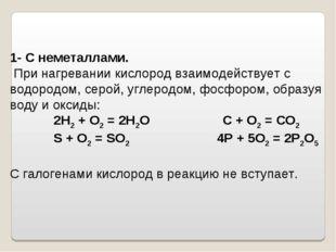 1- С неметаллами. При нагревании кислород взаимодействует с водородом, серой,