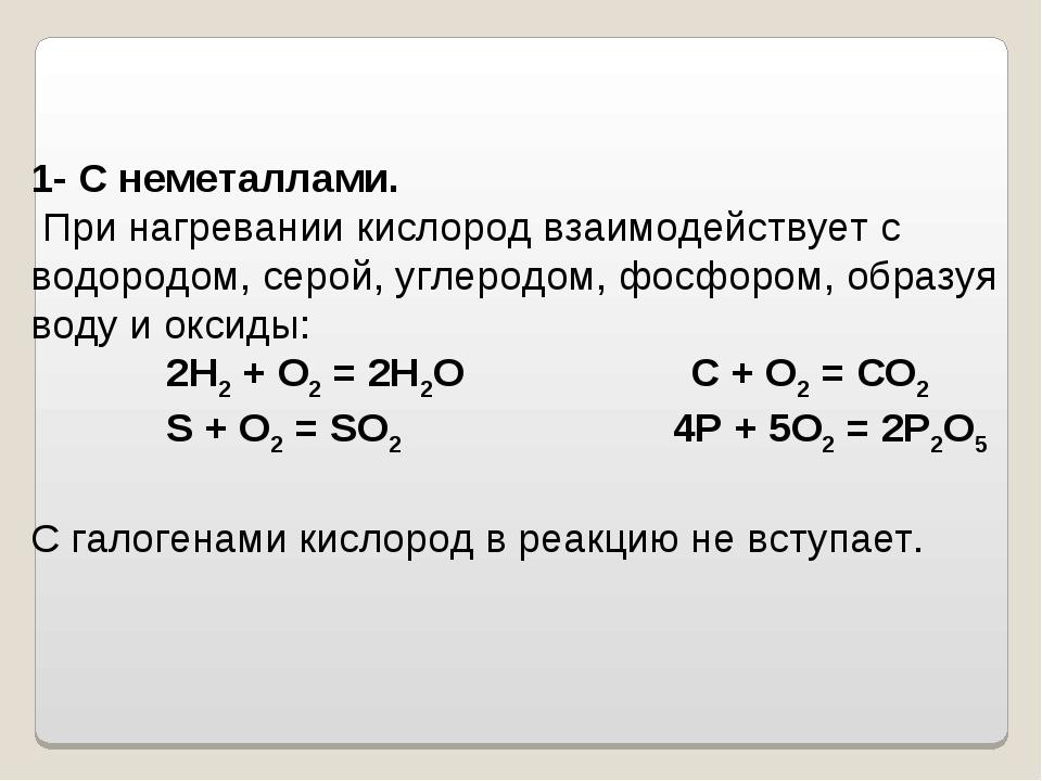 1- С неметаллами. При нагревании кислород взаимодействует с водородом, серой,...