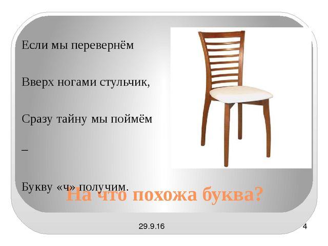 На что похожа буква? Если мы перевернём Вверх ногами стульчик, Сразу тайну мы...