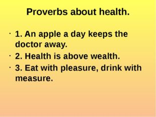 Proverbs about health. 1. An apple a day keeps the doctor away. 2. Health is