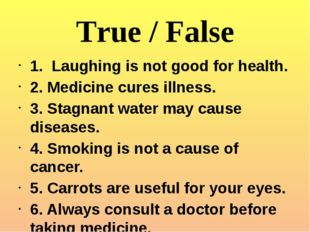 True / False 1. Laughing is not good for health. 2. Medicine cures illness. 3