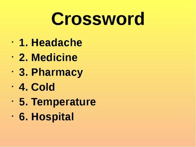 Crossword 1. Headache 2. Medicine 3. Pharmacy 4. Cold 5. Temperature 6. Hospi...
