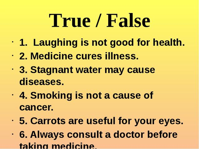 True / False 1. Laughing is not good for health. 2. Medicine cures illness. 3...