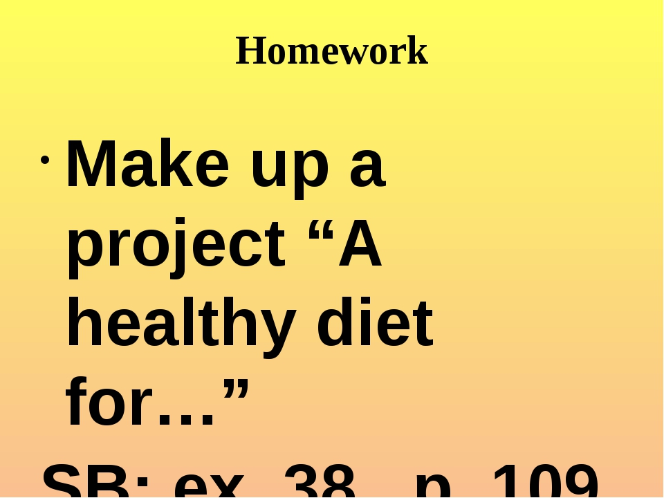 "Homework Make up a project ""A healthy diet for…"" SB: ex. 38 p. 109"