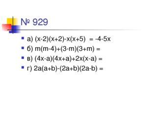 № 929 а) (х-2)(х+2)-х(х+5) = -4-5х б) m(m-4)+(3-m)(3+m) = в) (4х-а)(4х+а)+2х(