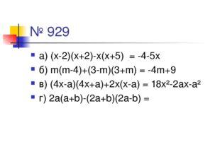 № 929 а) (х-2)(х+2)-х(х+5) = -4-5х б) m(m-4)+(3-m)(3+m) = -4m+9 в) (4х-а)(4х+