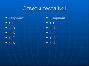 Ответы теста №1 I вариант 1. Г 2. В 3. Б 4. Г 5. А II вариант 1. Б 2. А 3. Г