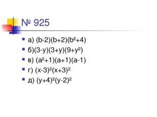 № 925 а) (b-2)(b+2)(b²+4) б)(3-у)(3+у)(9+у²) в) (а²+1)(а+1)(а-1) г) (х-3)²(х+