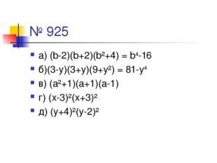 № 925 а) (b-2)(b+2)(b²+4) = b4-16 б)(3-у)(3+у)(9+у²) = 81-у4 в) (а²+1)(а+1)(а