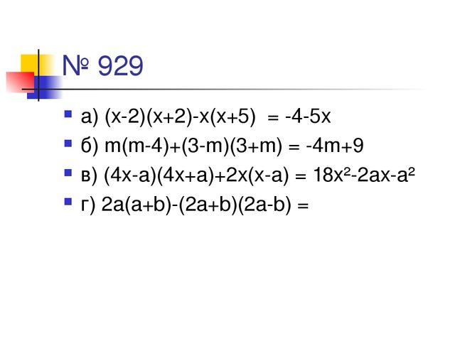 № 929 а) (х-2)(х+2)-х(х+5) = -4-5х б) m(m-4)+(3-m)(3+m) = -4m+9 в) (4х-а)(4х+...