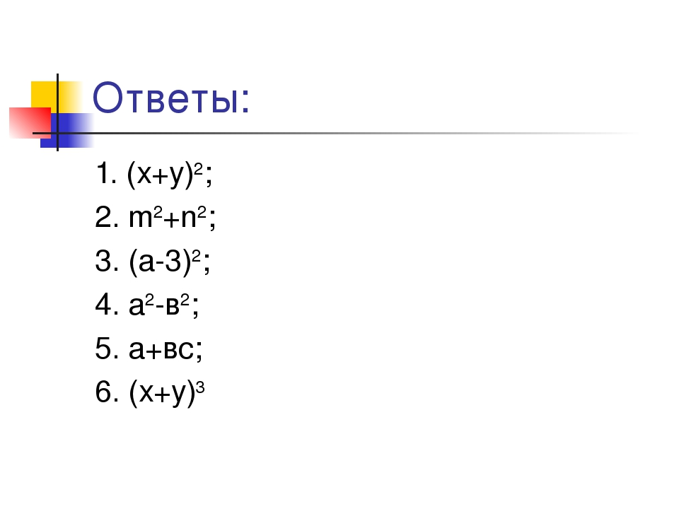 Ответы: 1. (х+у)2; 2. m2+n2; 3. (a-3)2; 4. a2-в2; 5. a+вс; 6. (х+у)3