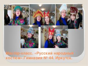 Мастер-класс. «Русский народный костюм».Гимназия № 44. Иркутск.