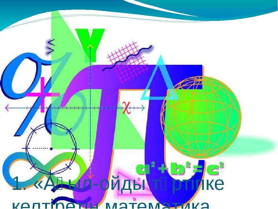 1. «Ақыл-ойды тәртіпке келтіретін математика, сондықтан да оны оқу керек»....