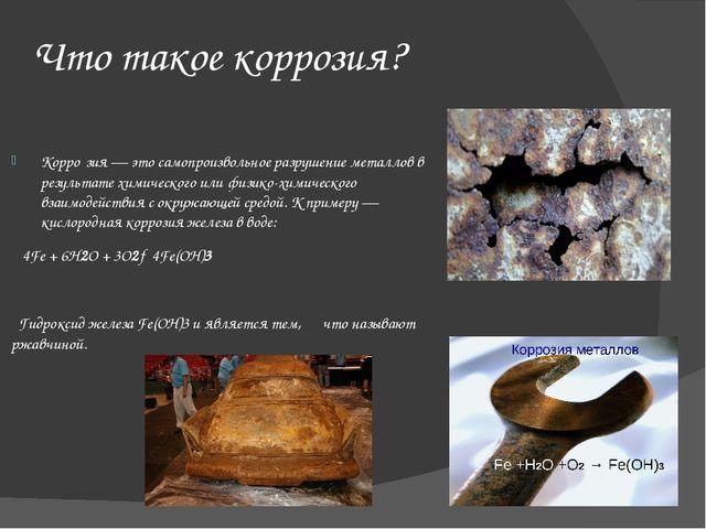 Что такое коррозия? Корро́зия — это самопроизвольное разрушение металлов в ре...