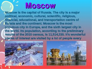 Moscow Moscow is the capital of Russia. The city is a major political, econo