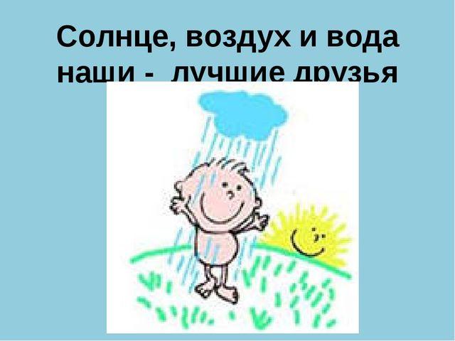 Солнце, воздух и вода наши - лучшие друзья