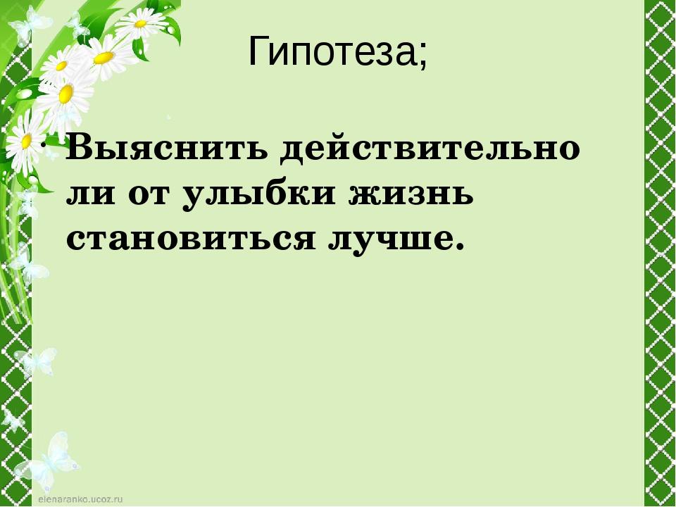 Гипотеза; Выяснить действительно ли от улыбки жизнь становиться лучше.