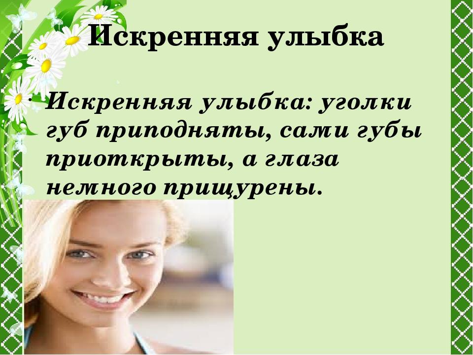 Искренняя улыбка Искренняя улыбка:уголки губ приподняты, сами губы приоткрыт...
