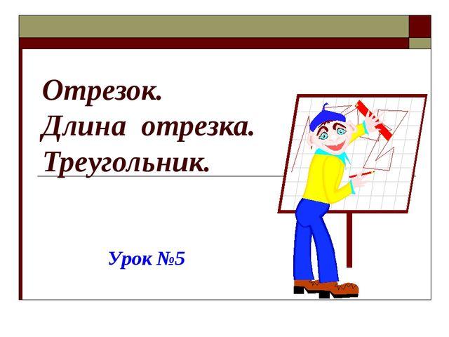 Отрезок. Длина отрезка. Треугольник. Урок №5