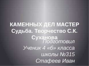 КАМЕННЫХ ДЕЛ МАСТЕР Судьба. Творчество С.К. Суханова Подготовил Ученик 4 «б»