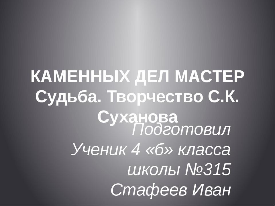 КАМЕННЫХ ДЕЛ МАСТЕР Судьба. Творчество С.К. Суханова Подготовил Ученик 4 «б»...