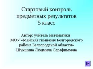 Стартовый контроль предметных результатов 5 класс Автор: учитель математики М