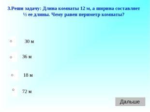 3.Реши задачу: Длина комнаты 12 м, а ширина составляет ½ ее длины. Чему равен