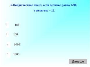 188 108 1080 1800 5.Найди частное чисел, если делимое равно 1296, а делитель