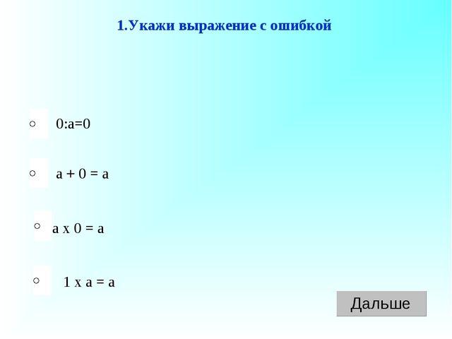 а х 0 = а а + 0 = а 1 х а = а 0:а=0 1.Укажи выражение с ошибкой
