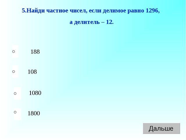 188 108 1080 1800 5.Найди частное чисел, если делимое равно 1296, а делитель...