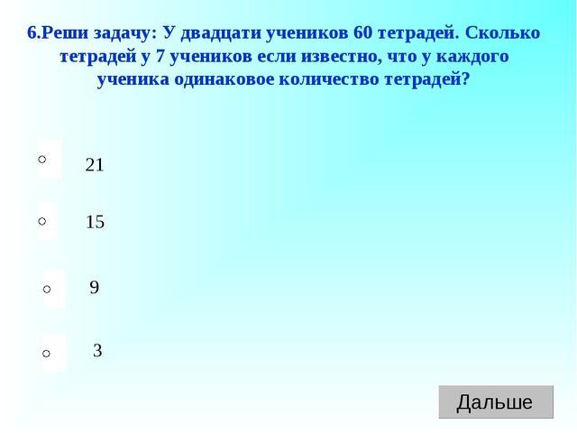 21 9 3 15 6.Реши задачу: У двадцати учеников 60 тетрадей. Сколько тетрадей у...