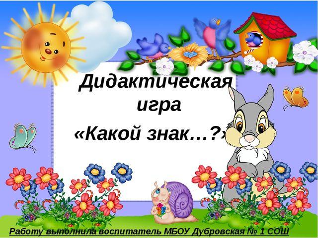 Дидактическая игра «Какой знак…?» Работу выполнила воспитатель МБОУ Дубровска...