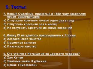 5. Тесты: 7. Новый Судебник, принятый в 1550 году закреплял право земледельце