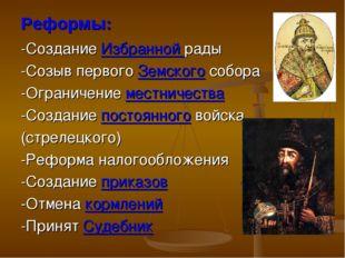 Реформы: -Создание Избранной рады -Созыв первого Земского собора -Ограничение