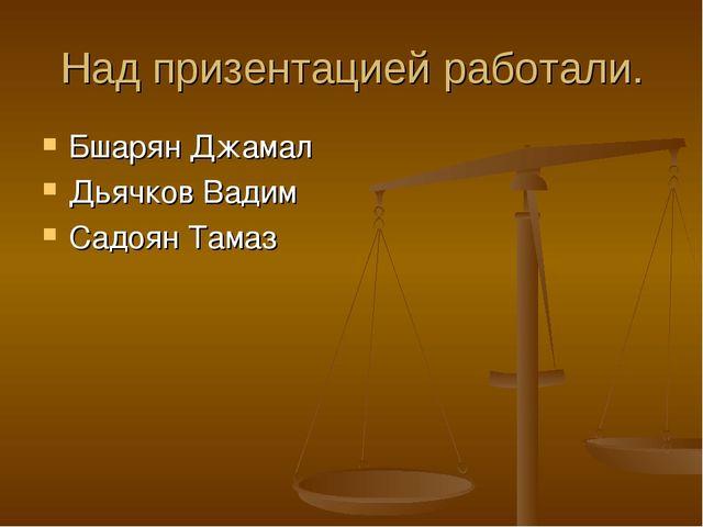 Над призентацией работали. Бшарян Джамал Дьячков Вадим Садоян Тамаз