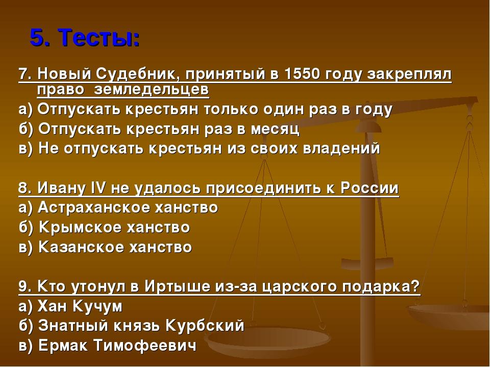 5. Тесты: 7. Новый Судебник, принятый в 1550 году закреплял право земледельце...