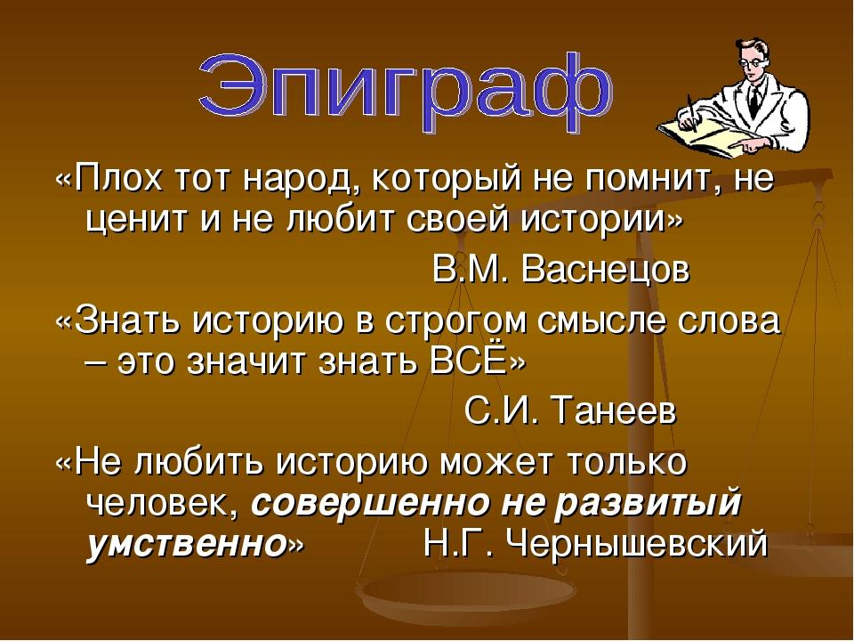 «Плох тот народ, который не помнит, не ценит и не любит своей истории» В.М. В...