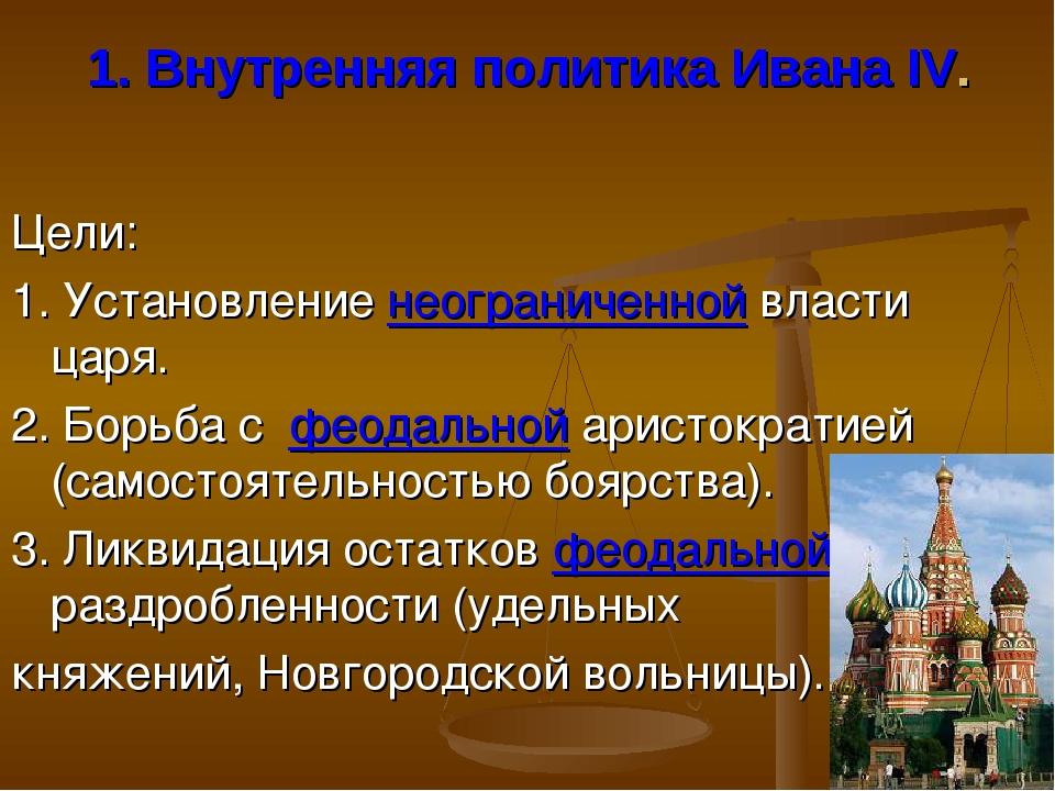 1. Внутренняя политика Ивана IV. Цели: 1. Установление неограниченной власти...