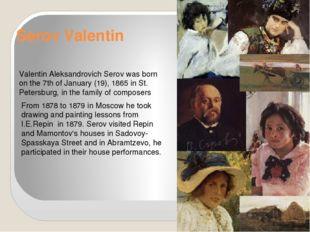 Serov Valentin Valentin Aleksandrovich Serov was born on the 7th of January (
