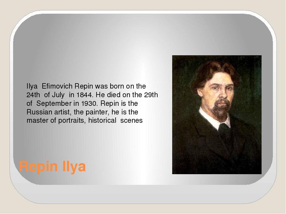 Repin Ilya Ilya Efimovich Repin was born on the 24th of July in 1844. He died...