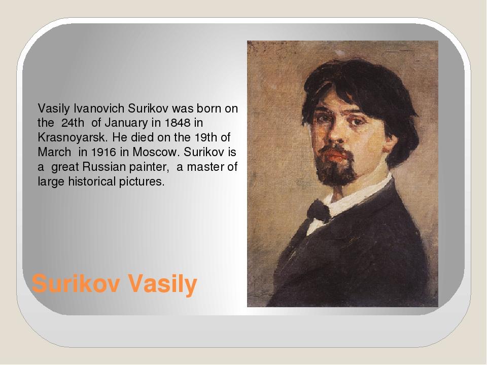 Surikov Vasily Vasily Ivanovich Surikov was born on the 24th of January in 18...