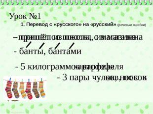 Урок №1 1. Перевод с «русского» на «русский» (речевые ошибки) - пришёл со шко