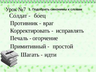 Урок №7 1. Подобрать синонимы к словам Солдат - Противник - Шагать - Печаль -