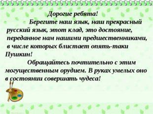 Дорогие ребята! Берегите наш язык, наш прекрасный русский язык, этот клад, э