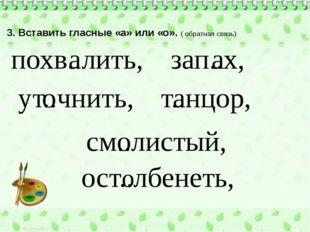 3. Вставить гласные «а» или «о». ( обратная связь) похв..лить, см..листый, за