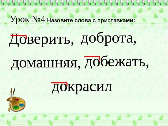 Урок №4 Назовите слова с приставками: Доверить, домашняя, доброта, добежать,...