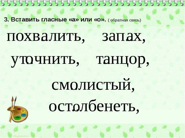 3. Вставить гласные «а» или «о». ( обратная связь) похв..лить, см..листый, за...