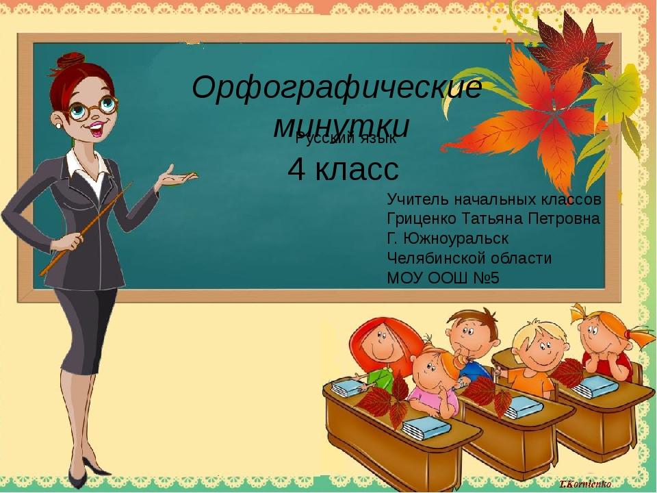 Орфографические минутки 4 класс Учитель начальных классов Гриценко Татьяна Пе...