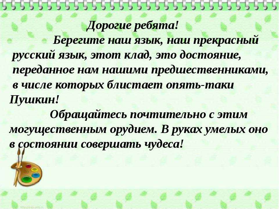 Дорогие ребята! Берегите наш язык, наш прекрасный русский язык, этот клад, э...