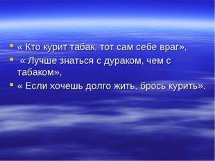 « Кто курит табак, тот сам себе враг», « Лучше знаться с дураком, чем с табак